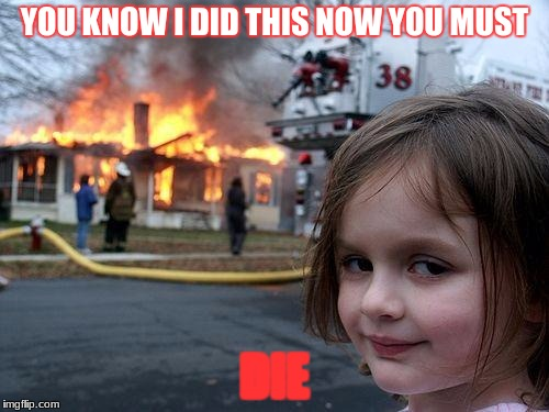 Disaster Girl Meme | YOU KNOW I DID THIS NOW YOU MUST DIE | image tagged in memes,disaster girl | made w/ Imgflip meme maker