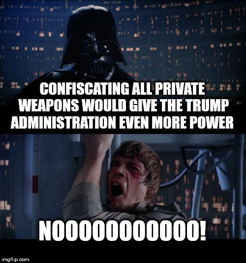 Star Wars No Meme | CONFISCATING ALL PRIVATE WEAPONS WOULD GIVE THE TRUMP ADMINISTRATION EVEN MORE POWER NOOOOOOOOOOO! | image tagged in memes,star wars no | made w/ Imgflip meme maker