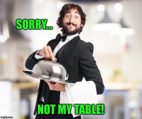 SORRY... NOT MY TABLE! | made w/ Imgflip meme maker