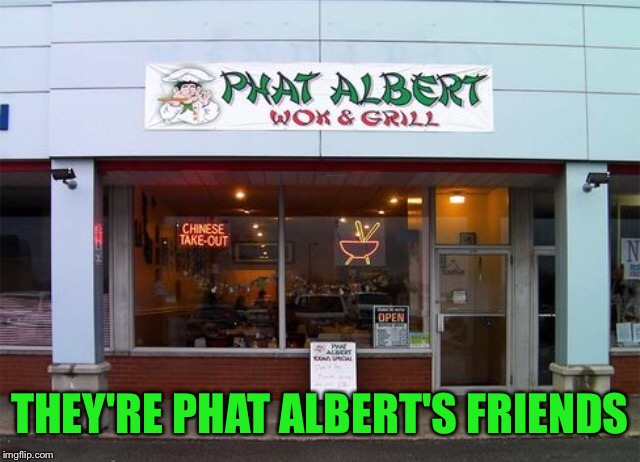THEY'RE PHAT ALBERT'S FRIENDS | made w/ Imgflip meme maker