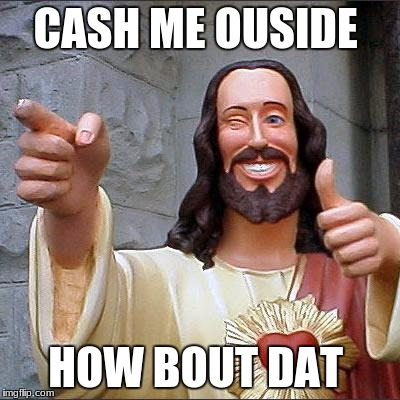 Buddy Christ Meme | CASH ME OUSIDE HOW BOUT DAT | image tagged in memes,buddy christ | made w/ Imgflip meme maker