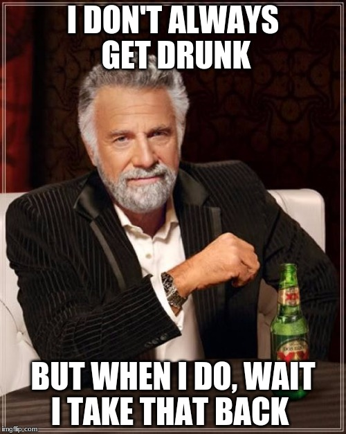 i don't always get drunk... | I DON'T ALWAYS GET DRUNK BUT WHEN I DO, WAIT I TAKE THAT BACK | image tagged in memes,the most interesting man in the world,drunk,too funny | made w/ Imgflip meme maker
