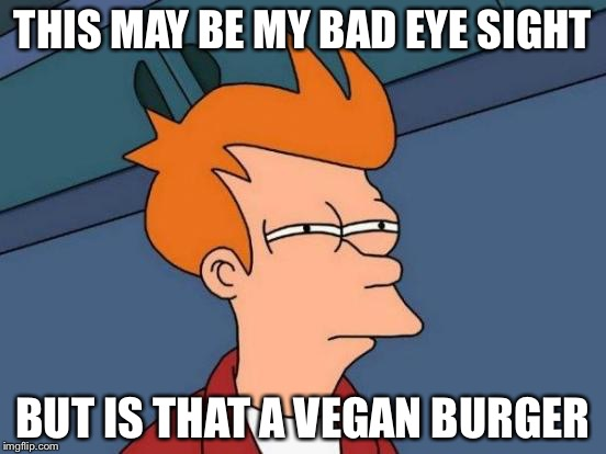 Futurama Fry Meme | THIS MAY BE MY BAD EYE SIGHT BUT IS THAT A VEGAN BURGER | image tagged in memes,futurama fry | made w/ Imgflip meme maker