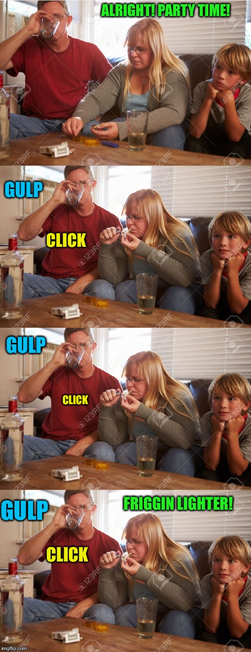 ALRIGHT! PARTY TIME! CLICK CLICK CLICK FRIGGIN LIGHTER! GULP GULP GULP | made w/ Imgflip meme maker