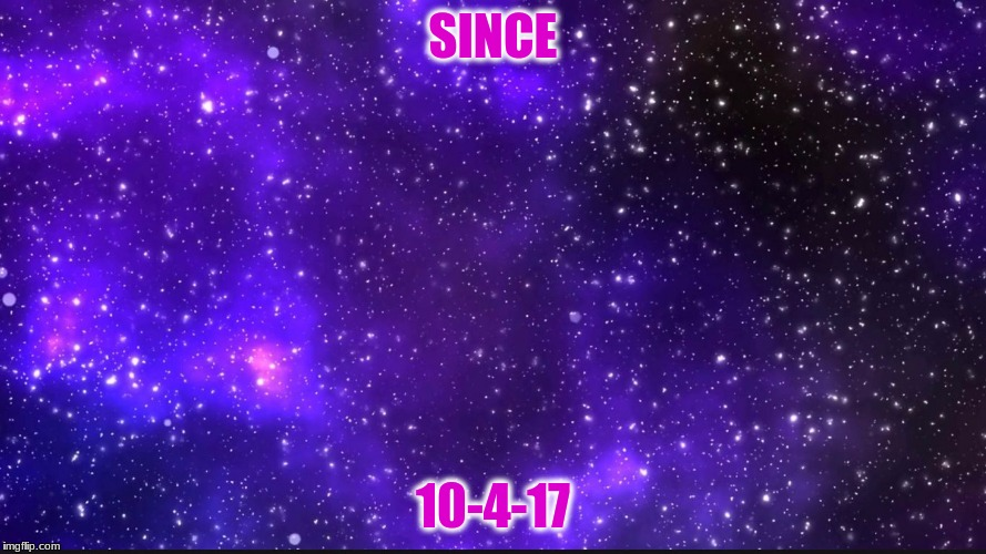 SINCE 10-4-17 | image tagged in galaxy | made w/ Imgflip meme maker
