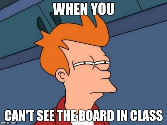 Futurama Fry Meme | WHEN YOU CAN'T SEE THE BOARD IN CLASS | image tagged in memes,futurama fry | made w/ Imgflip meme maker