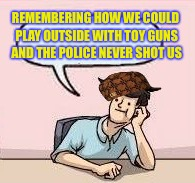 REMEMBERING HOW WE COULD PLAY OUTSIDE WITH TOY GUNS AND THE POLICE NEVER SHOT US | made w/ Imgflip meme maker
