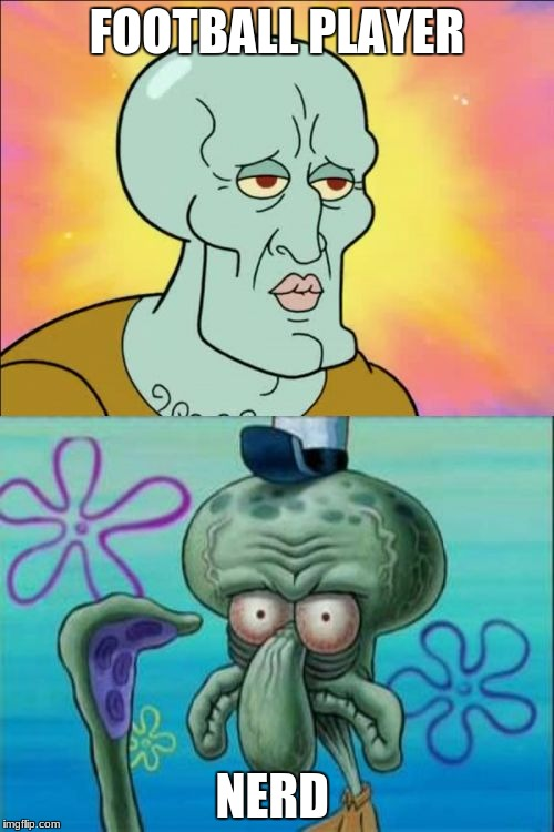 Squidward Meme | FOOTBALL PLAYER NERD | image tagged in memes,squidward | made w/ Imgflip meme maker