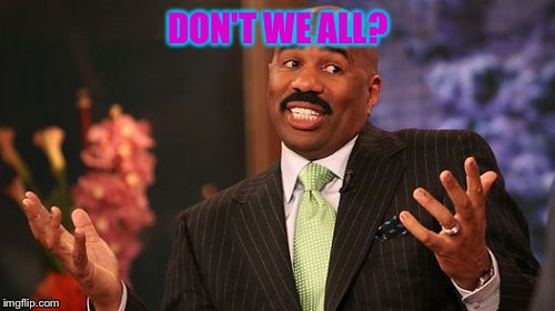 Steve Harvey Meme | DON'T WE ALL? | image tagged in memes,steve harvey | made w/ Imgflip meme maker