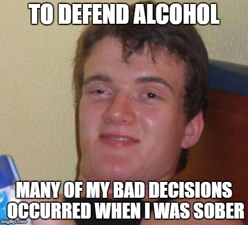 10 Guy Meme | TO DEFEND ALCOHOL MANY OF MY BAD DECISIONS OCCURRED WHEN I WAS SOBER | image tagged in memes,10 guy | made w/ Imgflip meme maker