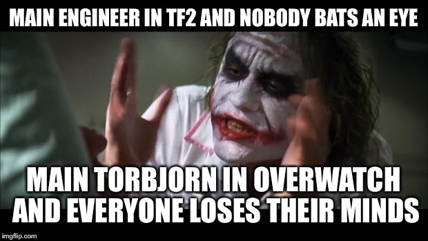 And everybody loses their minds Meme | MAIN ENGINEER IN TF2 AND NOBODY BATS AN EYE MAIN TORBJORN IN OVERWATCH AND EVERYONE LOSES THEIR MINDS | image tagged in memes,and everybody loses their minds | made w/ Imgflip meme maker