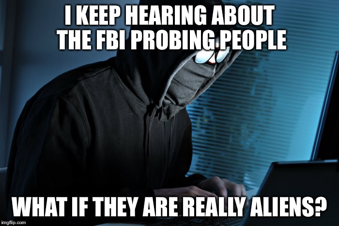 I KEEP HEARING ABOUT THE FBI PROBING PEOPLE WHAT IF THEY ARE REALLY ALIENS? | made w/ Imgflip meme maker