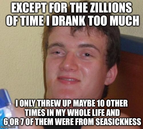 10 Guy Meme | EXCEPT FOR THE ZILLIONS OF TIME I DRANK TOO MUCH I ONLY THREW UP MAYBE 10 OTHER TIMES IN MY WHOLE LIFE AND 6 OR 7 OF THEM WERE FROM SEASICKN | image tagged in memes,10 guy | made w/ Imgflip meme maker