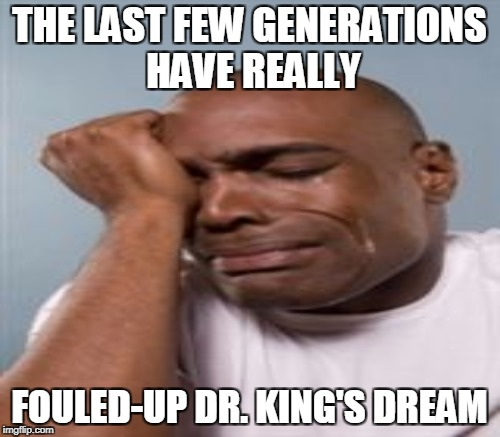 THE LAST FEW GENERATIONS HAVE REALLY FOULED-UP DR. KING'S DREAM | made w/ Imgflip meme maker
