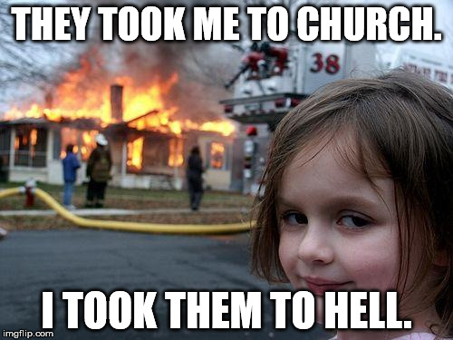 Disaster Girl Meme | THEY TOOK ME TO CHURCH. I TOOK THEM TO HELL. | image tagged in memes,disaster girl | made w/ Imgflip meme maker