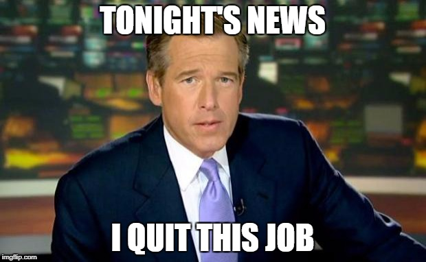 Brian Williams Was There Meme | TONIGHT'S NEWS I QUIT THIS JOB | image tagged in memes,brian williams was there | made w/ Imgflip meme maker
