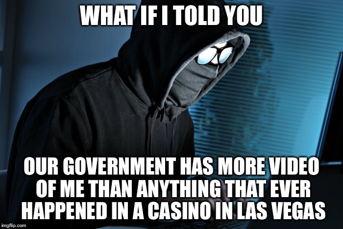 WHAT IF I TOLD YOU OUR GOVERNMENT HAS MORE VIDEO OF ME THAN ANYTHING THAT EVER HAPPENED IN A CASINO IN LAS VEGAS | made w/ Imgflip meme maker
