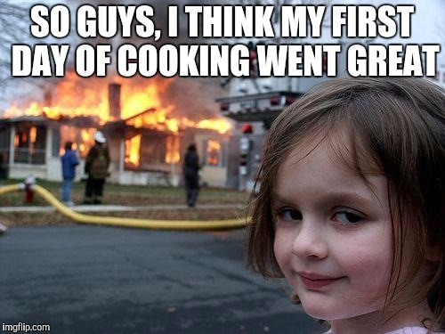 Disaster Girl Meme | SO GUYS, I THINK MY FIRST DAY OF COOKING WENT GREAT | image tagged in memes,disaster girl | made w/ Imgflip meme maker
