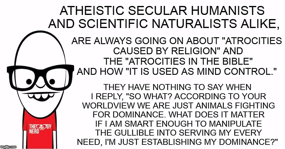 "Theology Nerd  | ATHEISTIC SECULAR HUMANISTS AND SCIENTIFIC NATURALISTS ALIKE, THEY HAVE NOTHING TO SAY WHEN I REPLY, ""SO WHAT? ACCORDING TO YOUR WORLDVIEW W 