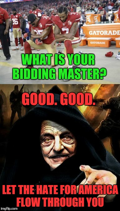 Now we know why they're kneeling  | WHAT IS YOUR BIDDING MASTER? LET THE HATE FOR AMERICA FLOW THROUGH YOU GOOD. GOOD. | image tagged in george soros,darth vader,memes,funny,nfl,national anthem | made w/ Imgflip meme maker