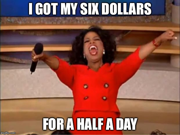 Oprah You Get A Meme | I GOT MY SIX DOLLARS FOR A HALF A DAY | image tagged in memes,oprah you get a | made w/ Imgflip meme maker