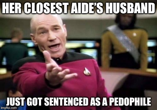 Picard Wtf Meme | HER CLOSEST AIDE'S HUSBAND JUST GOT SENTENCED AS A PEDOPHILE | image tagged in memes,picard wtf | made w/ Imgflip meme maker