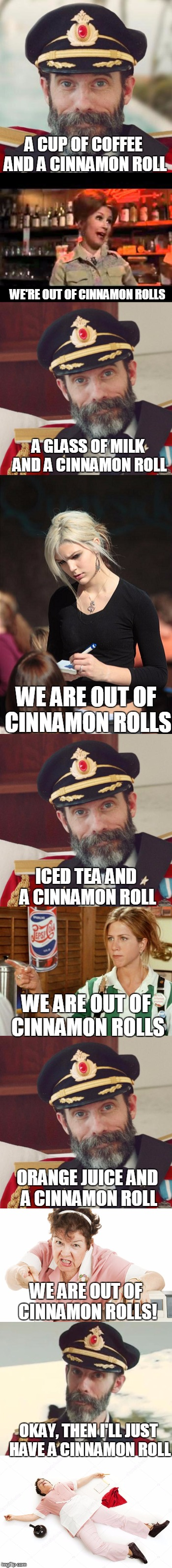 In Search of a cinnamon roll | A CUP OF COFFEE AND A CINNAMON ROLL WE'RE OUT OF CINNAMON ROLLS A GLASS OF MILK AND A CINNAMON ROLL WE ARE OUT OF CINNAMON ROLLS ICED TEA AN | image tagged in funny,too funny,captain obvious,waitress,angry waitress | made w/ Imgflip meme maker