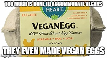 TOO MUCH IS DONE TO ACCOMMODATE VEGANS THEY EVEN MADE VEGAN EGGS | made w/ Imgflip meme maker