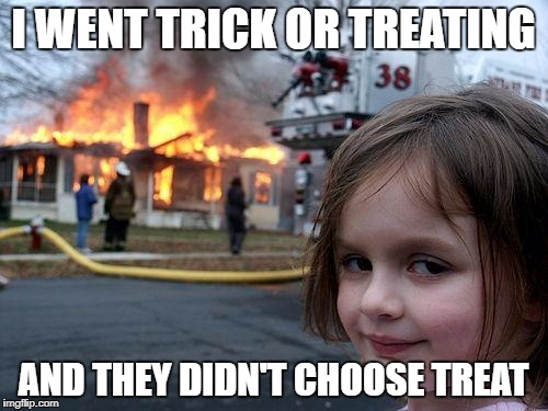 Disaster Girl Meme | I WENT TRICK OR TREATING AND THEY DIDN'T CHOOSE TREAT | image tagged in memes,disaster girl | made w/ Imgflip meme maker