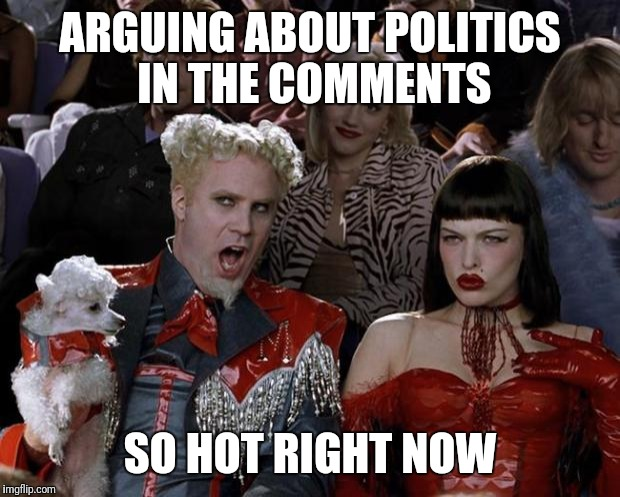 Mugatu So Hot Right Now Meme | ARGUING ABOUT POLITICS IN THE COMMENTS SO HOT RIGHT NOW | image tagged in memes,mugatu so hot right now | made w/ Imgflip meme maker