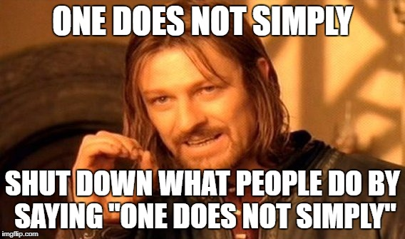 "One Does Not Simply Meme | ONE DOES NOT SIMPLY SHUT DOWN WHAT PEOPLE DO BY SAYING ""ONE DOES NOT SIMPLY"" 