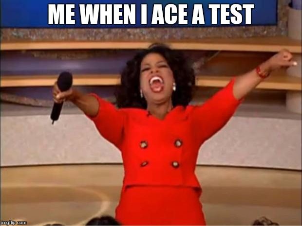 Oprah You Get A Meme | ME WHEN I ACE A TEST | image tagged in memes,oprah you get a | made w/ Imgflip meme maker