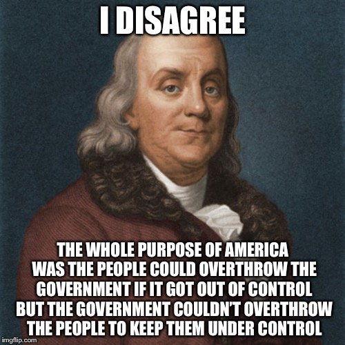 Ben Franklin | I DISAGREE THE WHOLE PURPOSE OF AMERICA WAS THE PEOPLE COULD OVERTHROW THE GOVERNMENT IF IT GOT OUT OF CONTROL BUT THE GOVERNMENT COULDN'T O | image tagged in ben franklin | made w/ Imgflip meme maker