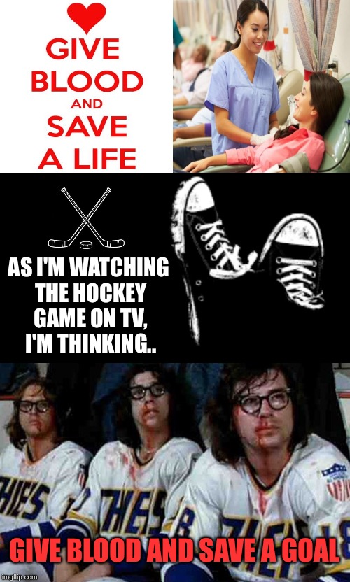 Old Time Hockey! | AS I'M WATCHING THE HOCKEY GAME ON TV, I'M THINKING.. GIVE BLOOD AND SAVE A GOAL | image tagged in hockey,ice hockey,blood,donation,donations,goal | made w/ Imgflip meme maker