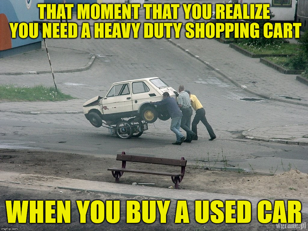 Walmart has expanded it's automotive section | THAT MOMENT THAT YOU REALIZE YOU NEED A HEAVY DUTY SHOPPING CART WHEN YOU BUY A USED CAR | image tagged in car,shopping cart | made w/ Imgflip meme maker