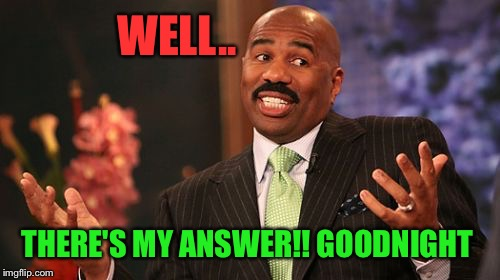 Steve Harvey Meme | WELL.. THERE'S MY ANSWER!! GOODNIGHT | image tagged in memes,steve harvey | made w/ Imgflip meme maker
