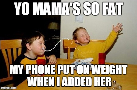 Yo Mamas So Fat Meme | YO MAMA'S SO FAT MY PHONE PUT ON WEIGHT WHEN I ADDED HER | image tagged in memes,yo mamas so fat | made w/ Imgflip meme maker