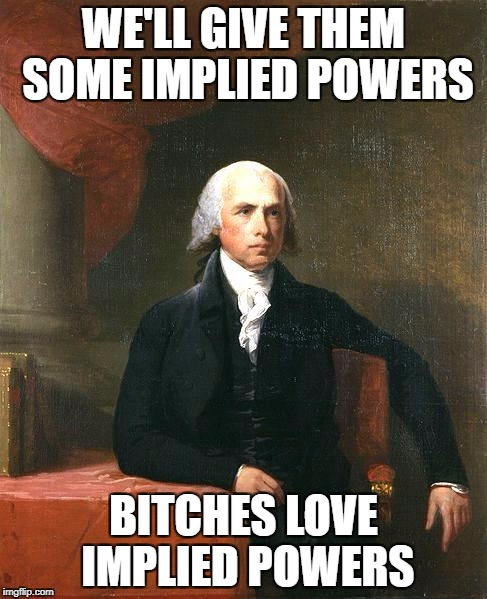 James Madison | WE'LL GIVE THEM SOME IMPLIED POWERS B**CHES LOVE IMPLIED POWERS | image tagged in james madison | made w/ Imgflip meme maker