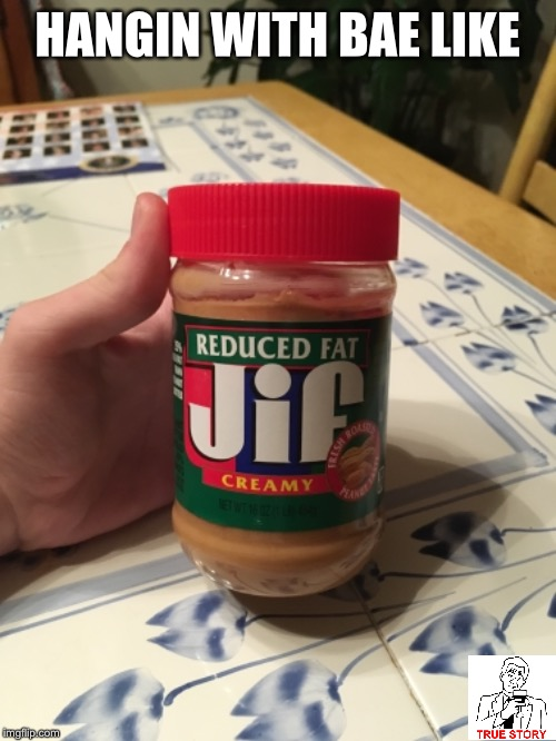 Me and Bae | HANGIN WITH BAE LIKE | image tagged in bae,memes,true story,peanut butter | made w/ Imgflip meme maker