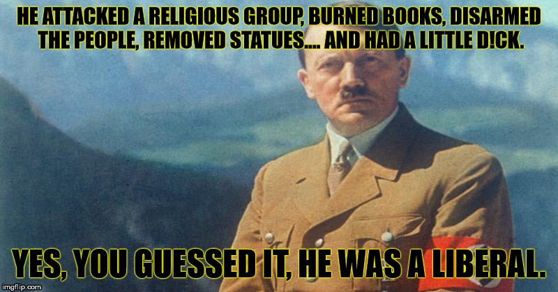 Hitler was a Liberal-Socialist. | HE ATTACKED A RELIGIOUS GROUP, BURNED BOOKS, DISARMED THE PEOPLE, REMOVED STATUES.... AND HAD A LITTLE D!CK. YES, YOU GUESSED IT, HE WAS A L | image tagged in adolf hitler,liberal | made w/ Imgflip meme maker