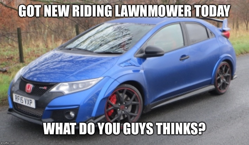 Honda Civic | GOT NEW RIDING LAWNMOWER TODAY WHAT DO YOU GUYS THINKS? | image tagged in cars,honda,memes,lawnmower | made w/ Imgflip meme maker