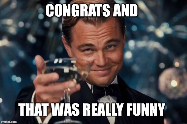 Leonardo Dicaprio Cheers Meme | CONGRATS AND THAT WAS REALLY FUNNY | image tagged in memes,leonardo dicaprio cheers | made w/ Imgflip meme maker
