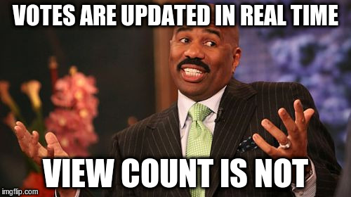 Steve Harvey Meme | VOTES ARE UPDATED IN REAL TIME VIEW COUNT IS NOT | image tagged in memes,steve harvey | made w/ Imgflip meme maker