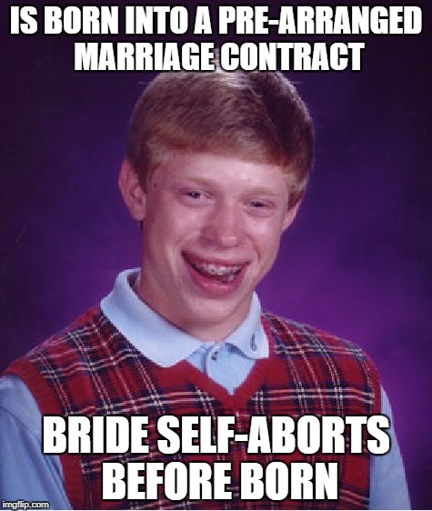 Bad Luck Brian Meme | IS BORN INTO A PRE-ARRANGED MARRIAGE CONTRACT BRIDE SELF-ABORTS BEFORE BORN | image tagged in memes,bad luck brian | made w/ Imgflip meme maker