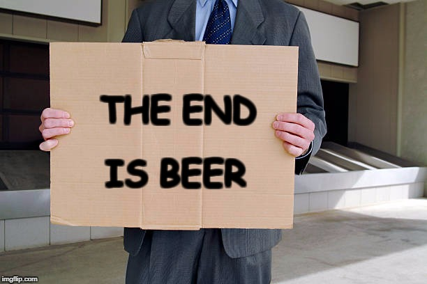 the end is beer | THE END IS BEER | image tagged in cardboard,funny street signs,city,dollars | made w/ Imgflip meme maker