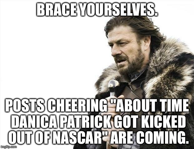 "Danica Patrick's last days in NASCAR | BRACE YOURSELVES. POSTS CHEERING ""ABOUT TIME DANICA PATRICK GOT KICKED OUT OF NASCAR"" ARE COMING. 