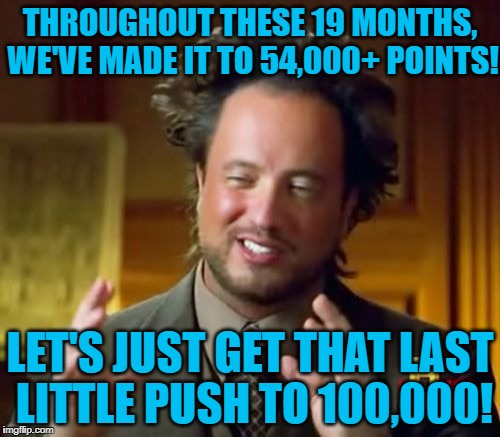Ancient Aliens | THROUGHOUT THESE 19 MONTHS, WE'VE MADE IT TO 54,000+ POINTS! LET'S JUST GET THAT LAST LITTLE PUSH TO 100,000! | image tagged in memes,ancient aliens | made w/ Imgflip meme maker