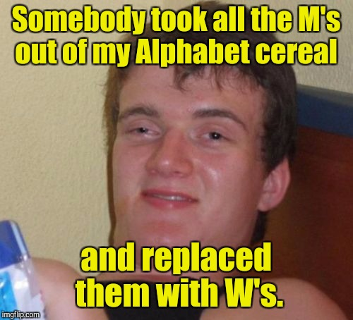 10 Guy Meme | Somebody took all the M's out of my Alphabet cereal and replaced them with W's. | image tagged in memes,10 guy | made w/ Imgflip meme maker