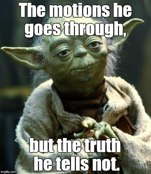 Star Wars Yoda Meme | The motions he goes through, but the truth he tells not. | image tagged in memes,star wars yoda | made w/ Imgflip meme maker