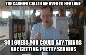 So I Guess You Can Say Things Are Getting Pretty Serious Meme | THE CASHIER CALLED ME OVER TO HER LANE SO I GUESS YOU COULD SAY THINGS ARE GETTING PRETTY SERIOUS | image tagged in memes,so i guess you can say things are getting pretty serious | made w/ Imgflip meme maker